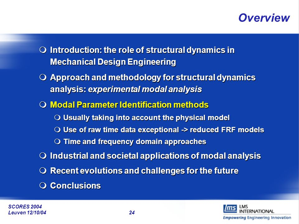 SCORES 2004 Leuven 12/10/04 24 Overview mIntroduction: the role of structural dynamics in Mechanical Design Engineering mApproach and methodology for