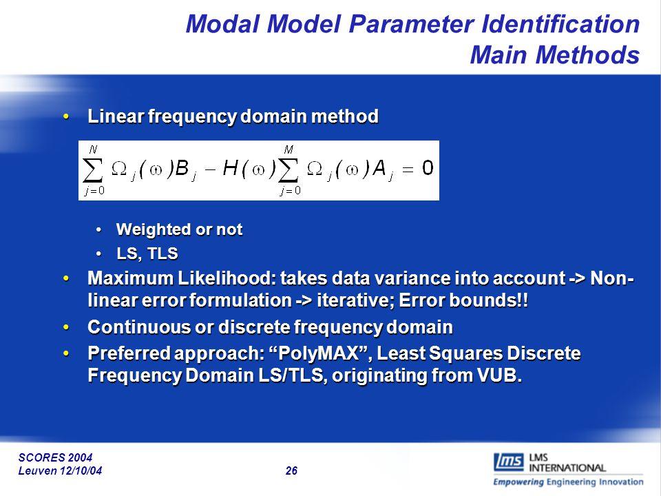 SCORES 2004 Leuven 12/10/04 26 Modal Model Parameter Identification Main Methods Linear frequency domain methodLinear frequency domain method Weighted
