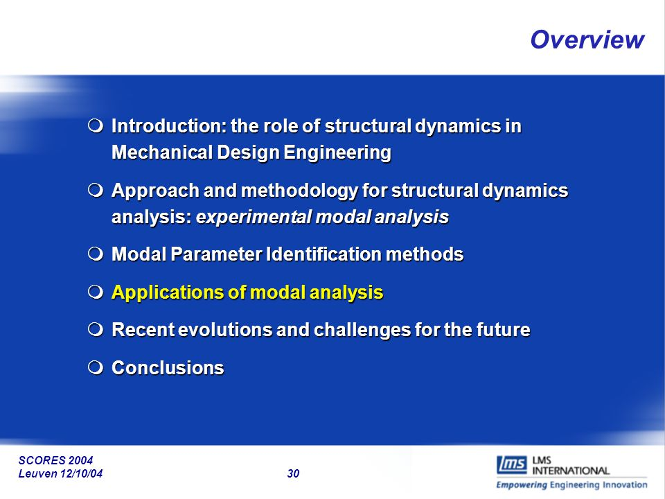 SCORES 2004 Leuven 12/10/04 30 Overview mIntroduction: the role of structural dynamics in Mechanical Design Engineering mApproach and methodology for