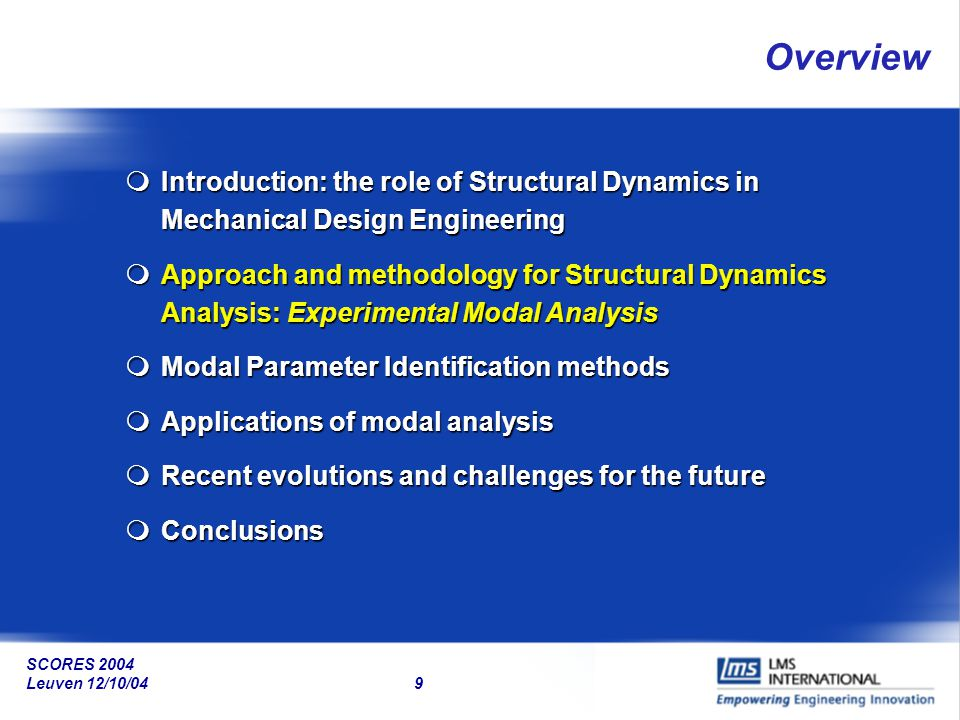 SCORES 2004 Leuven 12/10/04 50 Summary and Outlook Early product optimization is essential to meet market demandsEarly product optimization is essential to meet market demands Mechanical Design Analysis and Optimization heavily rely on Structural ModelsMechanical Design Analysis and Optimization heavily rely on Structural Models Experimental Modal Analysis is the key approach, it is a de-facto standard in many industriesExperimental Modal Analysis is the key approach, it is a de-facto standard in many industries While EMA is in essence a system identification problem, particular test and analysis issues arise due to model size and complexityWhile EMA is in essence a system identification problem, particular test and analysis issues arise due to model size and complexity Important challenges are related to supporting the industrial demands (test time and accuracy) and novel applicationsImportant challenges are related to supporting the industrial demands (test time and accuracy) and novel applications Research efforts should also pay attention to state-of-the-use breakthroughsResearch efforts should also pay attention to state-of-the-use breakthroughs