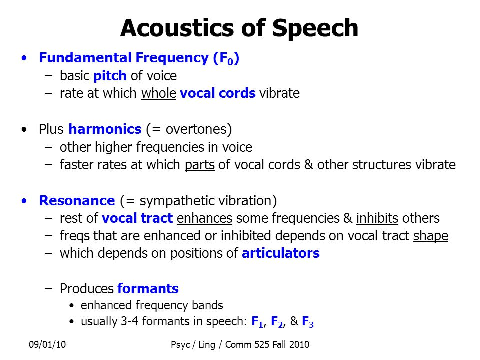 09/01/10Psyc / Ling / Comm 525 Fall 2010 Acoustics of Speech Fundamental Frequency (F 0 ) –basic pitch of voice –rate at which whole vocal cords vibrate Plus harmonics (= overtones) –other higher frequencies in voice –faster rates at which parts of vocal cords & other structures vibrate Resonance (= sympathetic vibration) –rest of vocal tract enhances some frequencies & inhibits others –freqs that are enhanced or inhibited depends on vocal tract shape –which depends on positions of articulators –Produces formants enhanced frequency bands usually 3-4 formants in speech: F 1, F 2, & F 3