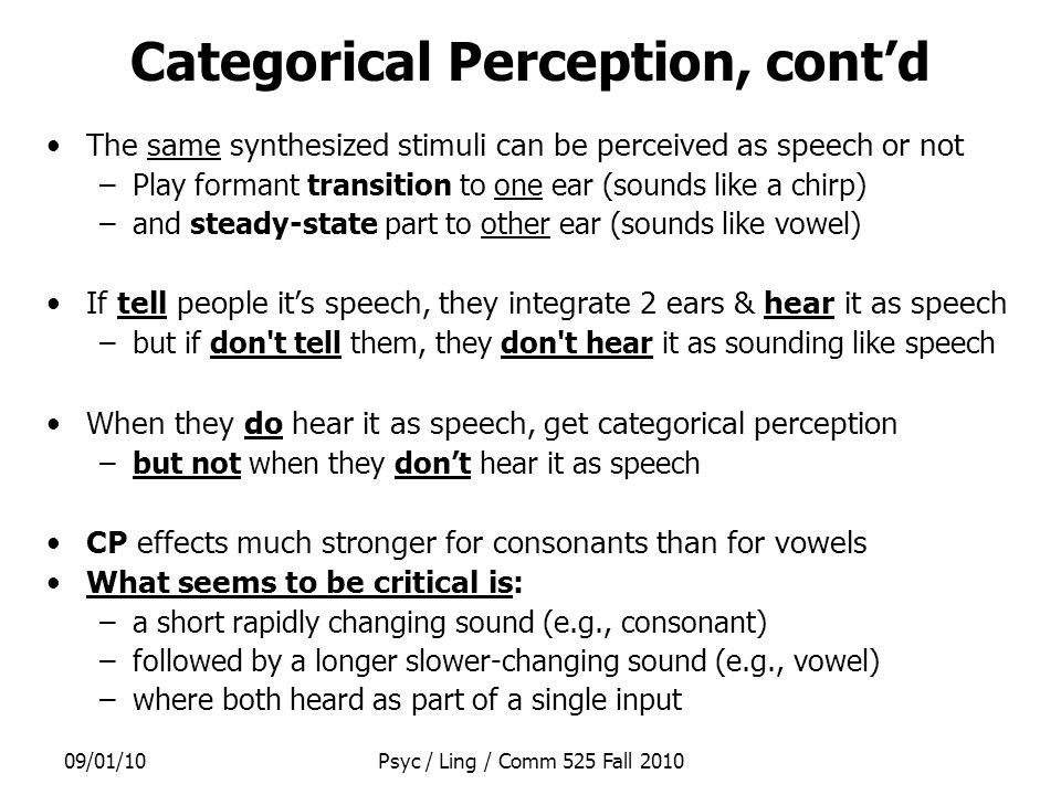 09/01/10Psyc / Ling / Comm 525 Fall 2010 Categorical Perception, cont'd The same synthesized stimuli can be perceived as speech or not –Play formant transition to one ear (sounds like a chirp) –and steady-state part to other ear (sounds like vowel) If tell people it's speech, they integrate 2 ears & hear it as speech –but if don t tell them, they don t hear it as sounding like speech When they do hear it as speech, get categorical perception –but not when they don't hear it as speech CP effects much stronger for consonants than for vowels What seems to be critical is: –a short rapidly changing sound (e.g., consonant) –followed by a longer slower-changing sound (e.g., vowel) –where both heard as part of a single input