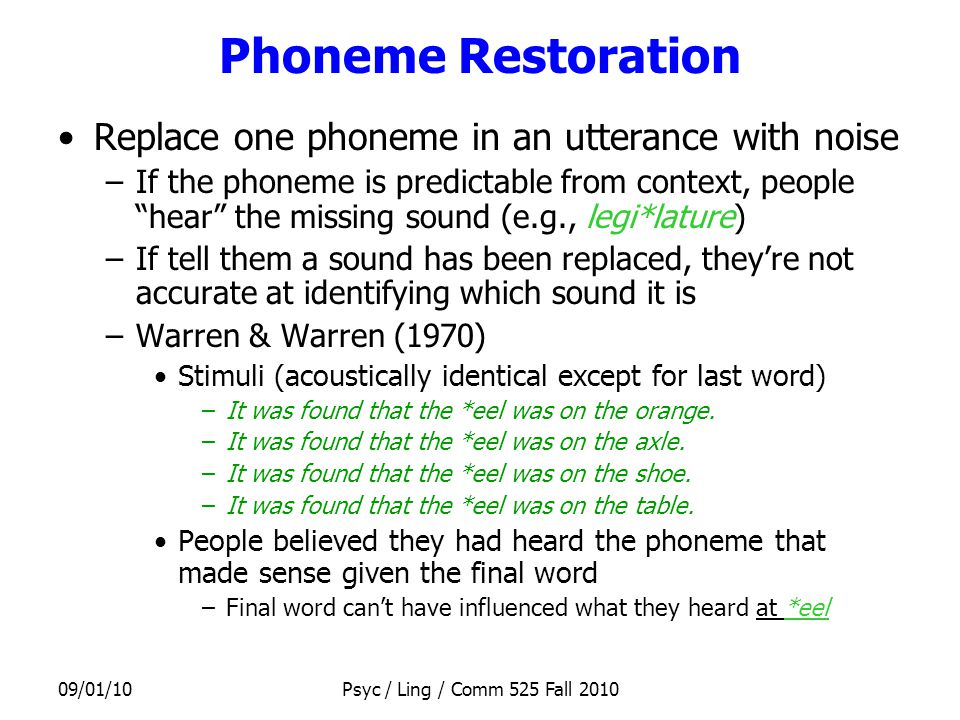 09/01/10Psyc / Ling / Comm 525 Fall 2010 Phoneme Restoration Replace one phoneme in an utterance with noise –If the phoneme is predictable from context, people hear the missing sound (e.g., legi*lature) –If tell them a sound has been replaced, they're not accurate at identifying which sound it is –Warren & Warren (1970) Stimuli (acoustically identical except for last word) –It was found that the *eel was on the orange.