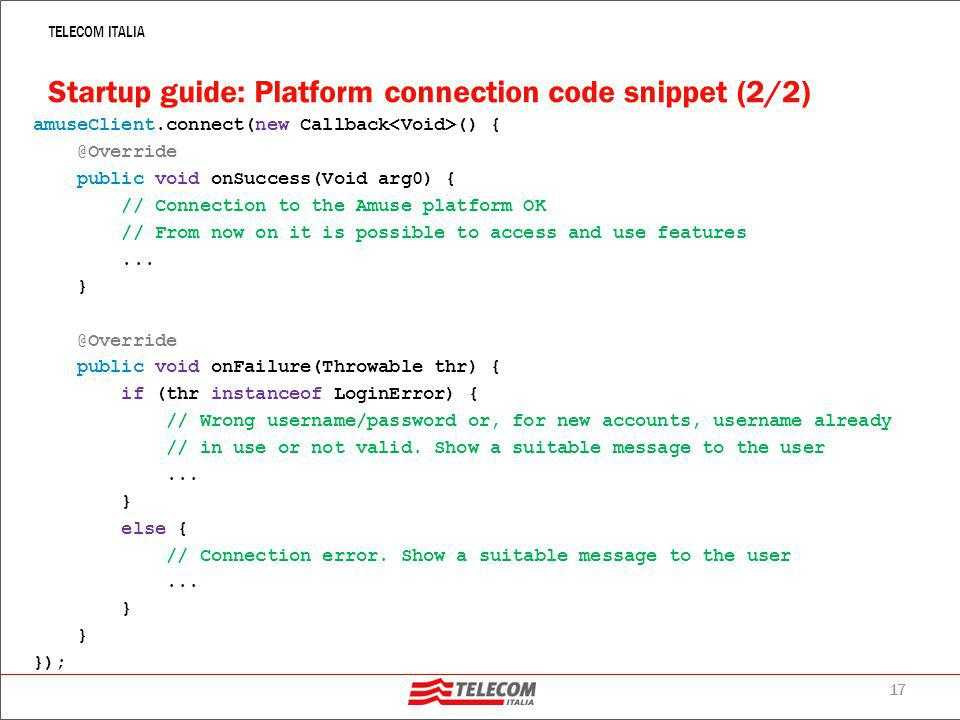 17 TELECOM ITALIA Startup guide: Platform connection code snippet (2/2) amuseClient.connect(new Callback () { @Override public void onSuccess(Void arg0) { // Connection to the Amuse platform OK // From now on it is possible to access and use features...