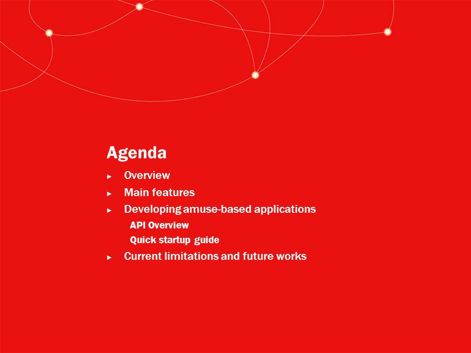 Agenda ► Overview ► Main features ► Developing amuse-based applications API Overview Quick startup guide ► Current limitations and future works