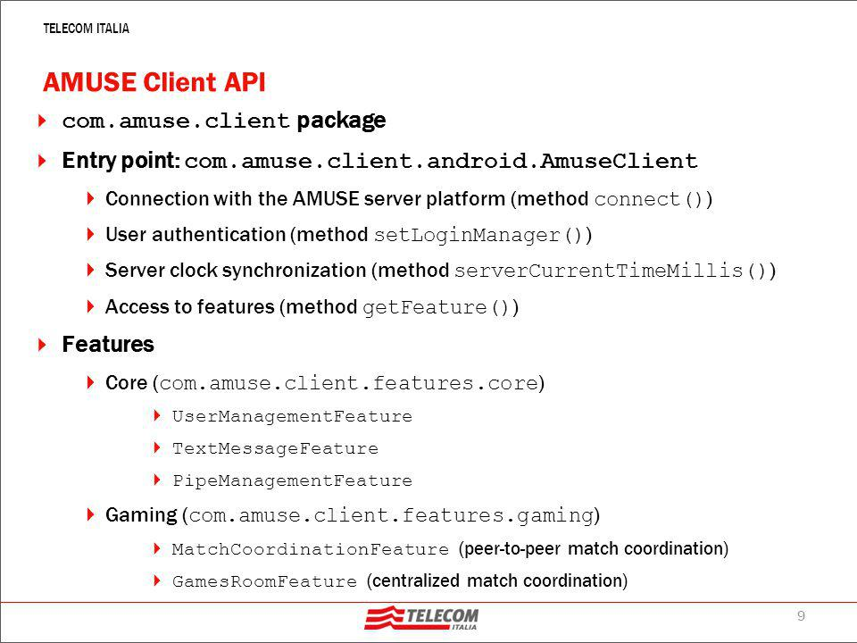 10 TELECOM ITALIA AMUSE Server API  Only needed for server-based applications  Required to implement the server-side logics of a game managed by means of the centralized coordination approach ( GamesRoomFeature )  Entry point: com.amuse.agents.gra.GamesRoomAgent  A JADE Agent that must be extended to redefine a set of callback methods that are invoked  When clients create tables ( handleTableCreated() )  When a sufficient number of player joined a table and the match can start ( handleMatchStartup() )  When players Join/Leave a table with an ongoing match ( handlePlayerJoined(), handlePlayerLeft() )  When a player moves ( handleMove() )  When activating the server side logics several GRA agents can be started each one implementing a Games Room that contains many Tables.