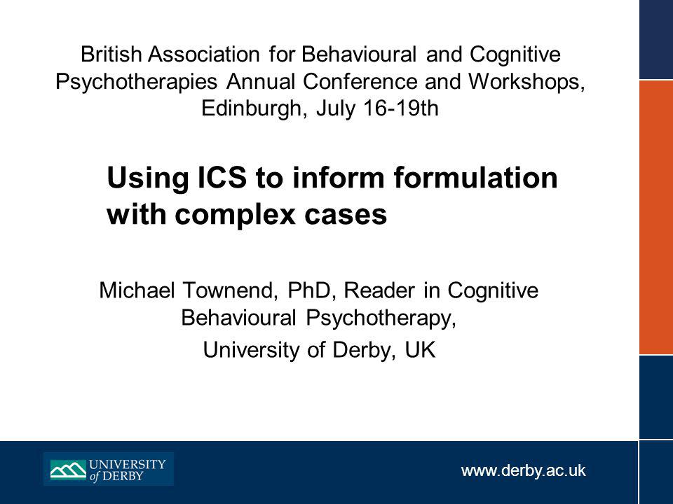 www.derby.ac.uk Using ICS to inform formulation with complex cases Michael Townend, PhD, Reader in Cognitive Behavioural Psychotherapy, University of Derby, UK British Association for Behavioural and Cognitive Psychotherapies Annual Conference and Workshops, Edinburgh, July 16-19th