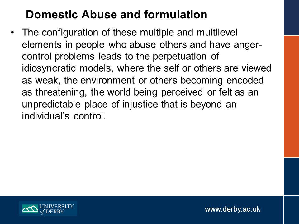 www.derby.ac.uk Domestic Abuse and formulation The configuration of these multiple and multilevel elements in people who abuse others and have anger- control problems leads to the perpetuation of idiosyncratic models, where the self or others are viewed as weak, the environment or others becoming encoded as threatening, the world being perceived or felt as an unpredictable place of injustice that is beyond an individual's control.