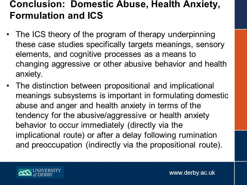 www.derby.ac.uk Conclusion: Domestic Abuse, Health Anxiety, Formulation and ICS The ICS theory of the program of therapy underpinning these case studies specifically targets meanings, sensory elements, and cognitive processes as a means to changing aggressive or other abusive behavior and health anxiety.