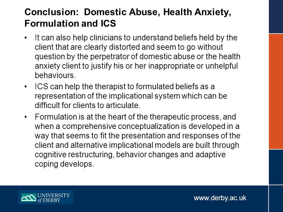 www.derby.ac.uk Conclusion: Domestic Abuse, Health Anxiety, Formulation and ICS It can also help clinicians to understand beliefs held by the client that are clearly distorted and seem to go without question by the perpetrator of domestic abuse or the health anxiety client to justify his or her inappropriate or unhelpful behaviours.