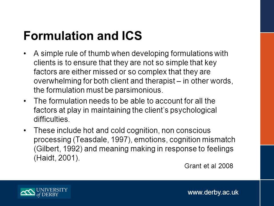 www.derby.ac.uk Formulation and ICS A simple rule of thumb when developing formulations with clients is to ensure that they are not so simple that key factors are either missed or so complex that they are overwhelming for both client and therapist – in other words, the formulation must be parsimonious.