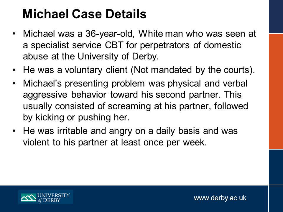 www.derby.ac.uk Michael Case Details Michael was a 36-year-old, White man who was seen at a specialist service CBT for perpetrators of domestic abuse at the University of Derby.