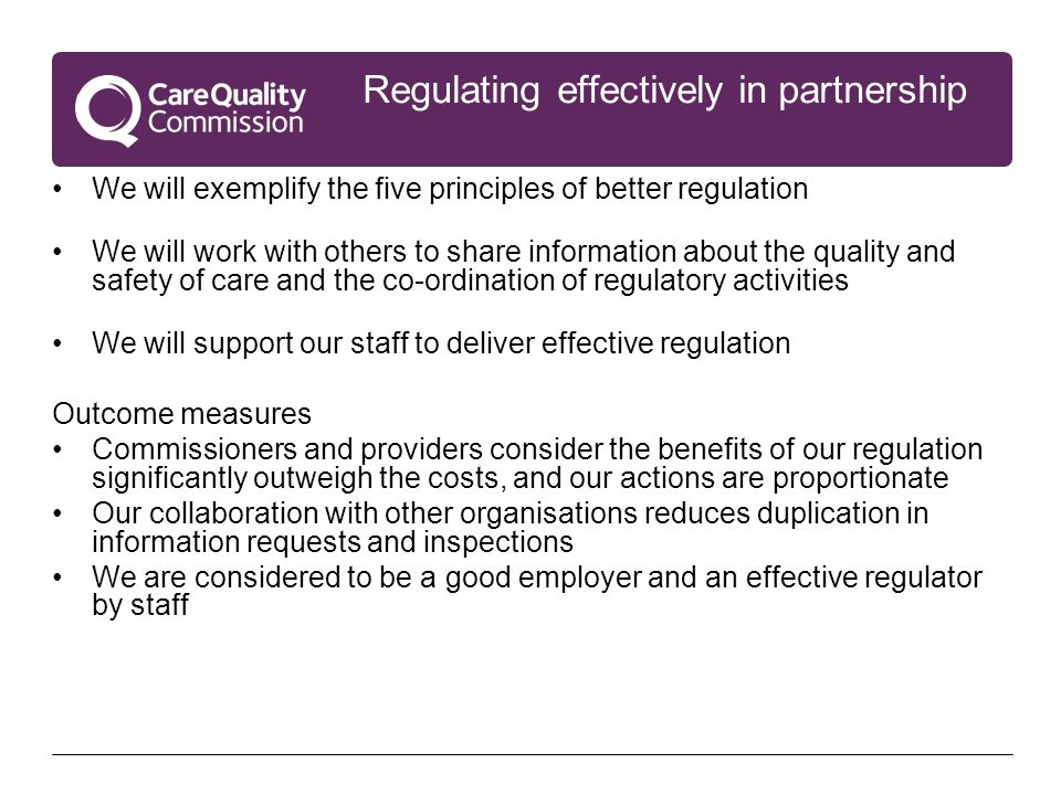 Regulating effectively in partnership We will exemplify the five principles of better regulation We will work with others to share information about the quality and safety of care and the co-ordination of regulatory activities We will support our staff to deliver effective regulation Outcome measures Commissioners and providers consider the benefits of our regulation significantly outweigh the costs, and our actions are proportionate Our collaboration with other organisations reduces duplication in information requests and inspections We are considered to be a good employer and an effective regulator by staff