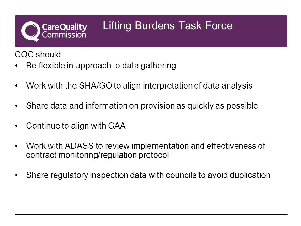 Lifting Burdens Task Force CQC should: Be flexible in approach to data gathering Work with the SHA/GO to align interpretation of data analysis Share data and information on provision as quickly as possible Continue to align with CAA Work with ADASS to review implementation and effectiveness of contract monitoring/regulation protocol Share regulatory inspection data with councils to avoid duplication