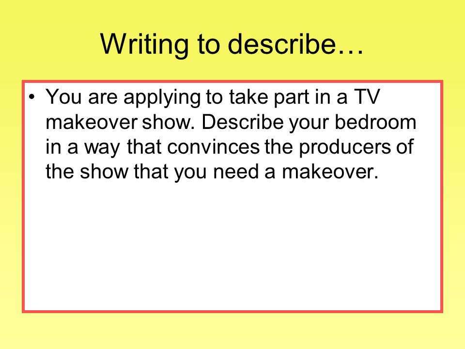 Writing to describe… You are applying to take part in a TV makeover show.