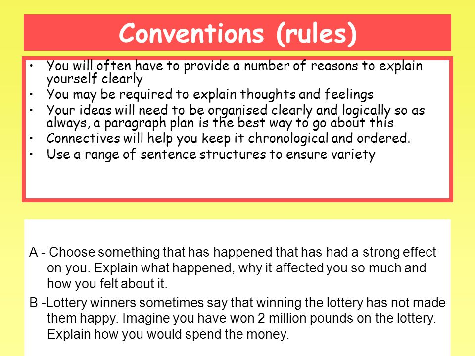 Conventions (rules) You will often have to provide a number of reasons to explain yourself clearly You may be required to explain thoughts and feelings Your ideas will need to be organised clearly and logically so as always, a paragraph plan is the best way to go about this Connectives will help you keep it chronological and ordered.