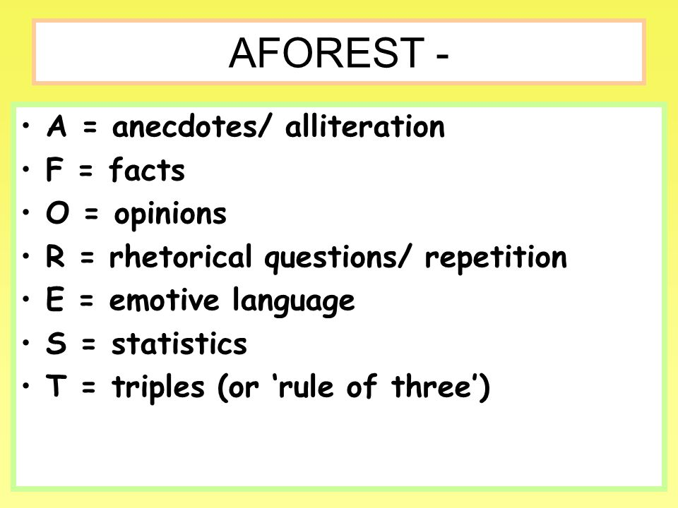 AFOREST - A = anecdotes/ alliteration F = facts O = opinions R = rhetorical questions/ repetition E = emotive language S = statistics T = triples (or 'rule of three')