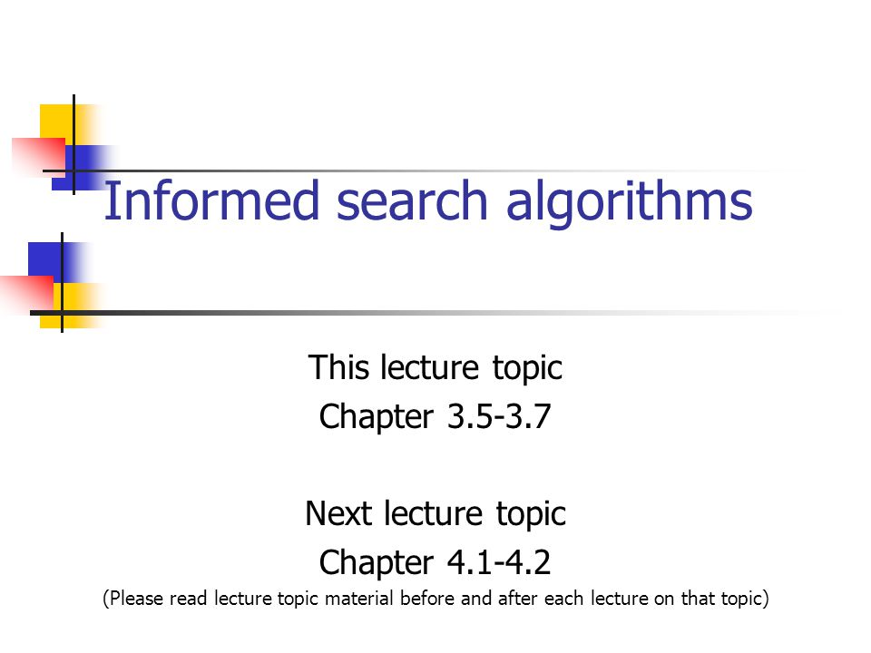 Informed search algorithms This lecture topic Chapter 3.5-3.7 Next lecture topic Chapter 4.1-4.2 (Please read lecture topic material before and after each lecture on that topic)