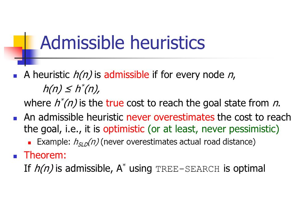 Admissible heuristics A heuristic h(n) is admissible if for every node n, h(n) ≤ h * (n), where h * (n) is the true cost to reach the goal state from