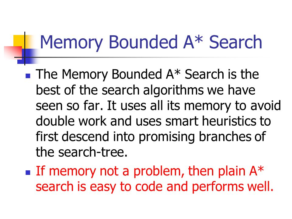 Memory Bounded A* Search The Memory Bounded A* Search is the best of the search algorithms we have seen so far. It uses all its memory to avoid double