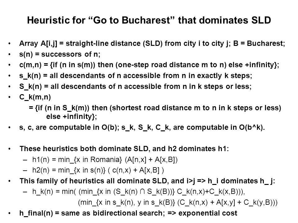 Heuristic for Go to Bucharest that dominates SLD Array A[i,j] = straight-line distance (SLD) from city i to city j; B = Bucharest; s(n) = successors of n; c(m,n) = {if (n in s(m)) then (one-step road distance m to n) else +infinity}; s_k(n) = all descendants of n accessible from n in exactly k steps; S_k(n) = all descendants of n accessible from n in k steps or less; C_k(m,n) = {if (n in S_k(m)) then (shortest road distance m to n in k steps or less) else +infinity}; s, c, are computable in O(b); s_k, S_k, C_k, are computable in O(b^k).