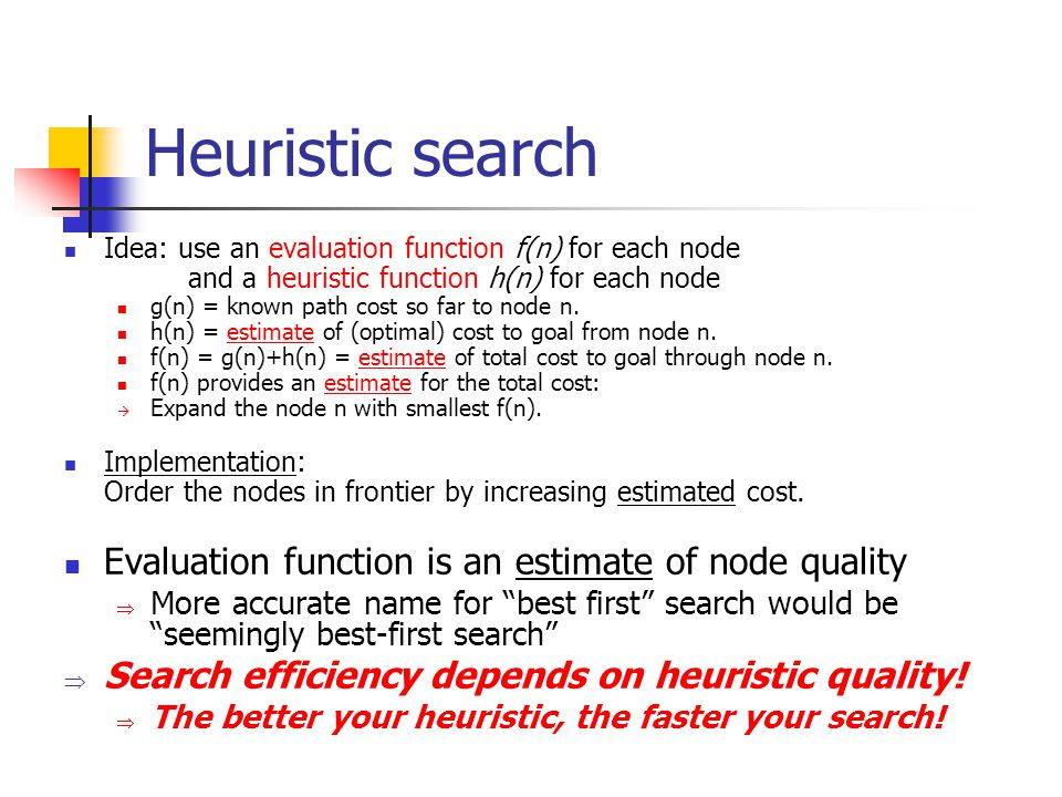 Heuristic search Idea: use an evaluation function f(n) for each node and a heuristic function h(n) for each node g(n) = known path cost so far to node n.