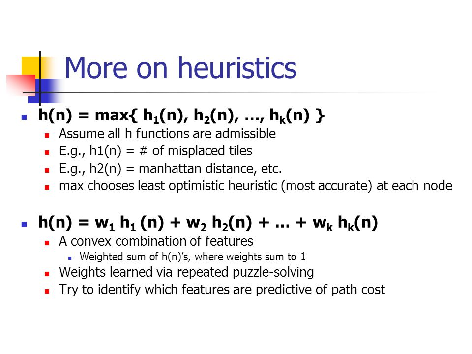 More on heuristics h(n) = max{ h 1 (n), h 2 (n), …, h k (n) } Assume all h functions are admissible E.g., h1(n) = # of misplaced tiles E.g., h2(n) = manhattan distance, etc.