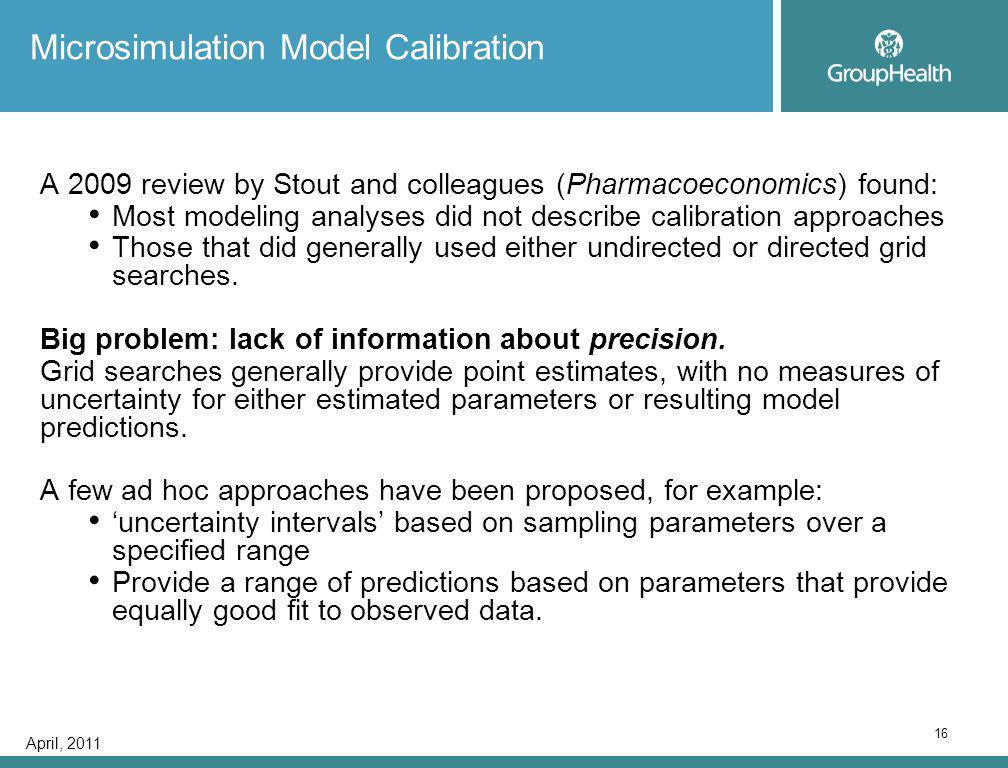 April, 2011 16 Microsimulation Model Calibration A 2009 review by Stout and colleagues (Pharmacoeconomics) found: Most modeling analyses did not describe calibration approaches Those that did generally used either undirected or directed grid searches.