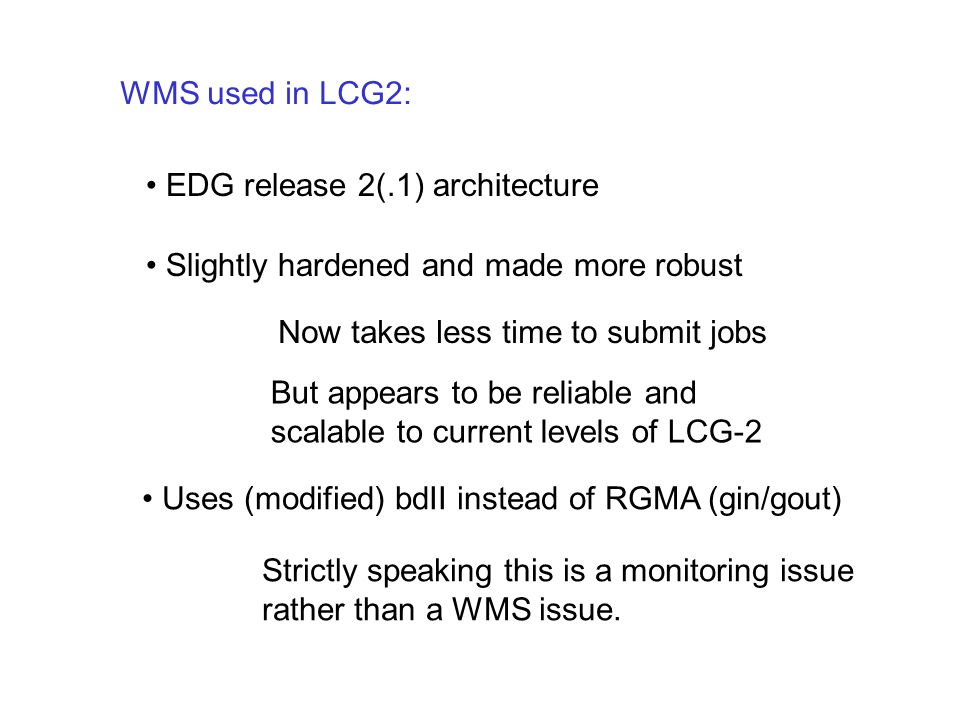 WMS used in LCG2: EDG release 2(.1) architecture Slightly hardened and made more robust But appears to be reliable and scalable to current levels of L