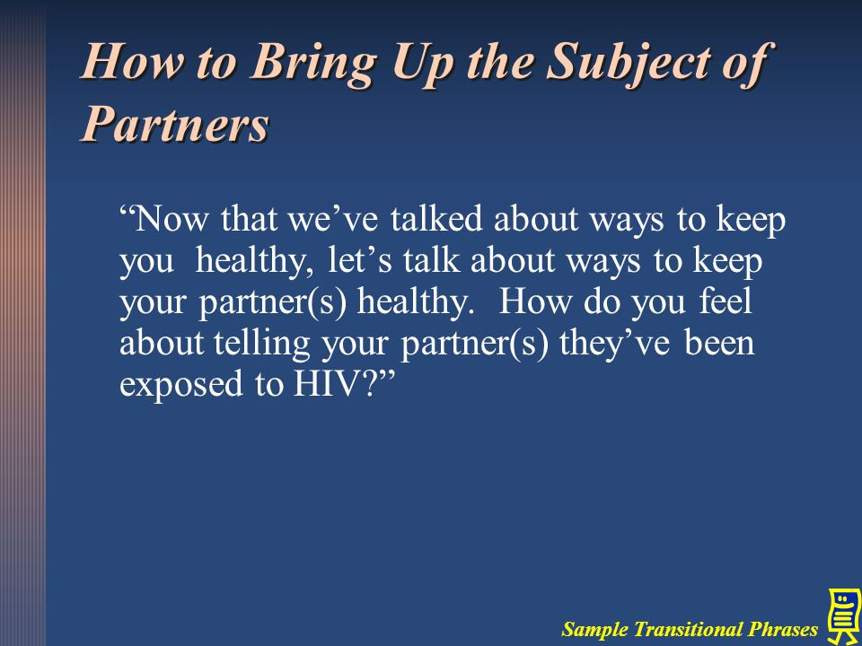 """Now that we've talked about ways to keep you healthy, let's talk about ways to keep your partner(s) healthy. How do you feel about telling your partn"