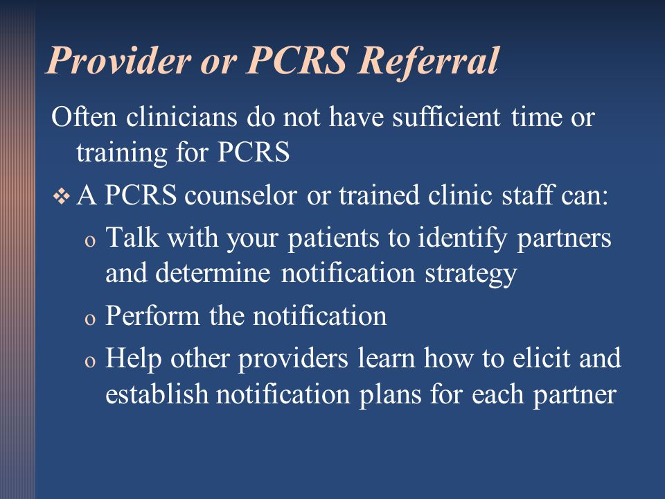 Provider or PCRS Referral Often clinicians do not have sufficient time or training for PCRS   A PCRS counselor or trained clinic staff can: o o Talk