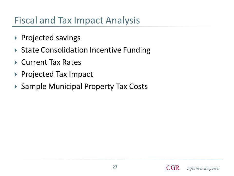 Inform & Empower CGR Fiscal and Tax Impact Analysis  Projected savings  State Consolidation Incentive Funding  Current Tax Rates  Projected Tax Impact  Sample Municipal Property Tax Costs 27