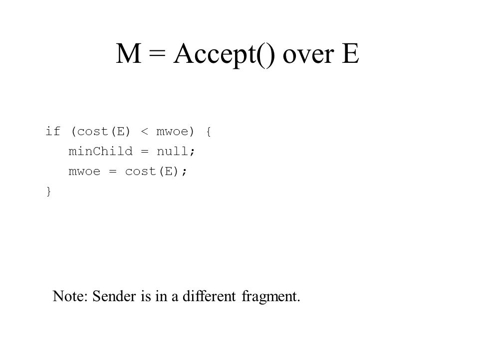 M = Accept() over E if (cost(E) < mwoe) { minChild = null; mwoe = cost(E); } Note: Sender is in a different fragment.