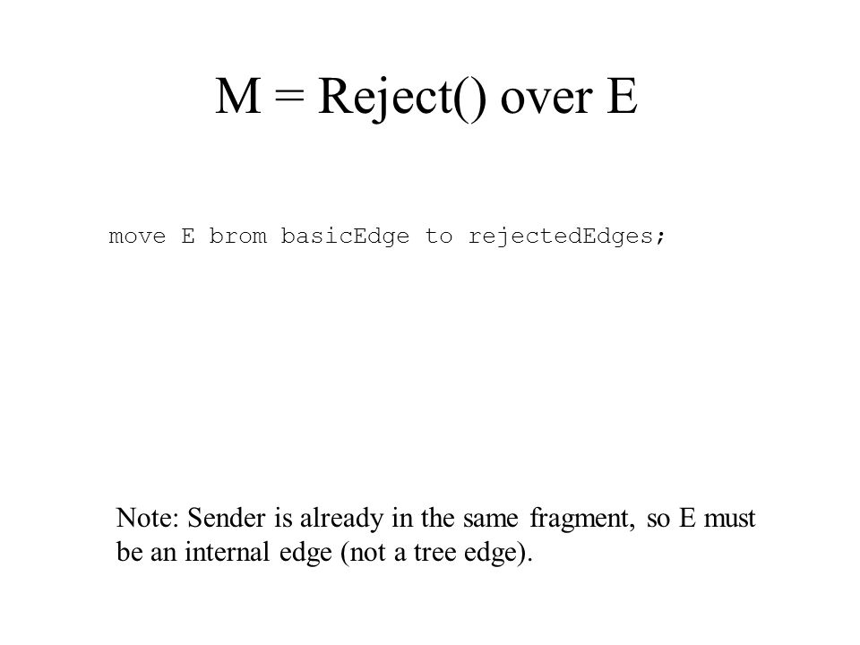 M = Reject() over E move E brom basicEdge to rejectedEdges; Note: Sender is already in the same fragment, so E must be an internal edge (not a tree edge).