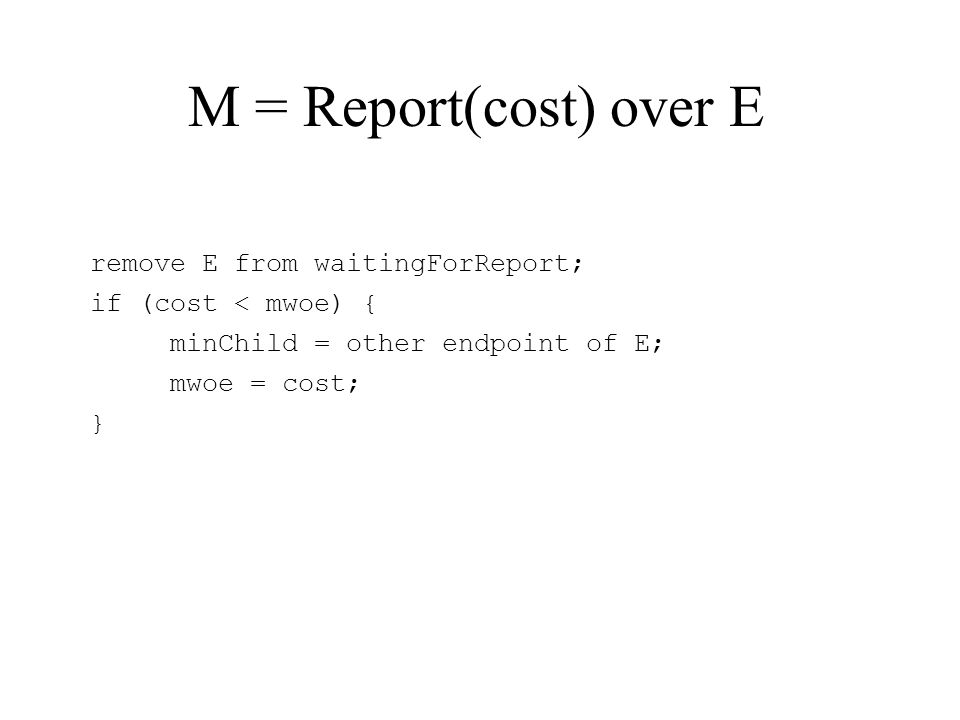M = Report(cost) over E remove E from waitingForReport; if (cost < mwoe) { minChild = other endpoint of E; mwoe = cost; }