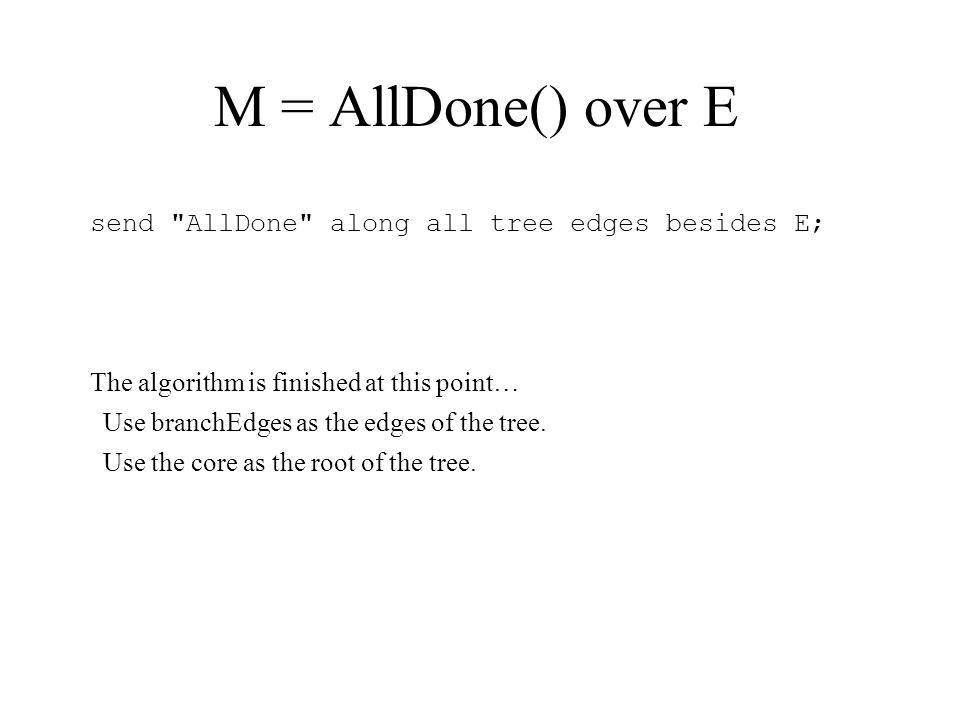 M = AllDone() over E send AllDone along all tree edges besides E; The algorithm is finished at this point… Use branchEdges as the edges of the tree.