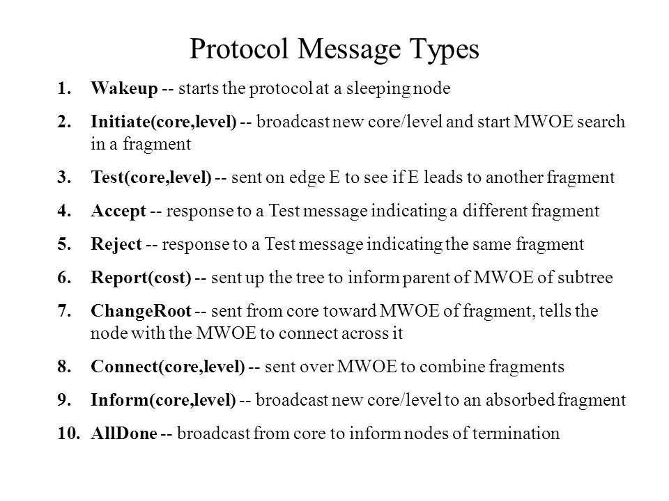 Protocol Message Types 1.Wakeup -- starts the protocol at a sleeping node 2.Initiate(core,level) -- broadcast new core/level and start MWOE search in a fragment 3.Test(core,level) -- sent on edge E to see if E leads to another fragment 4.Accept -- response to a Test message indicating a different fragment 5.Reject -- response to a Test message indicating the same fragment 6.Report(cost) -- sent up the tree to inform parent of MWOE of subtree 7.ChangeRoot -- sent from core toward MWOE of fragment, tells the node with the MWOE to connect across it 8.Connect(core,level) -- sent over MWOE to combine fragments 9.Inform(core,level) -- broadcast new core/level to an absorbed fragment 10.AllDone -- broadcast from core to inform nodes of termination