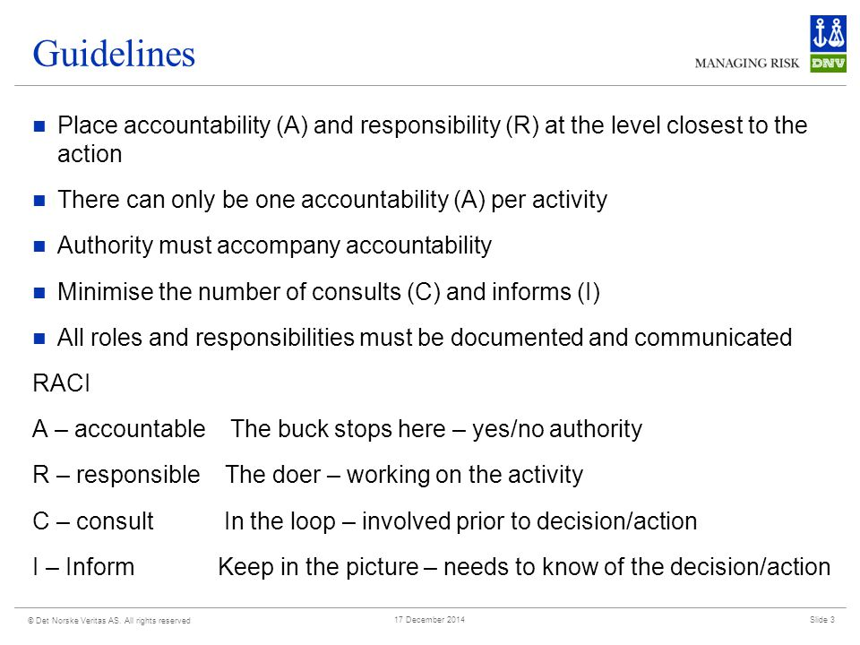 © Det Norske Veritas AS. All rights reserved Slide 317 December 2014 Guidelines Place accountability (A) and responsibility (R) at the level closest t