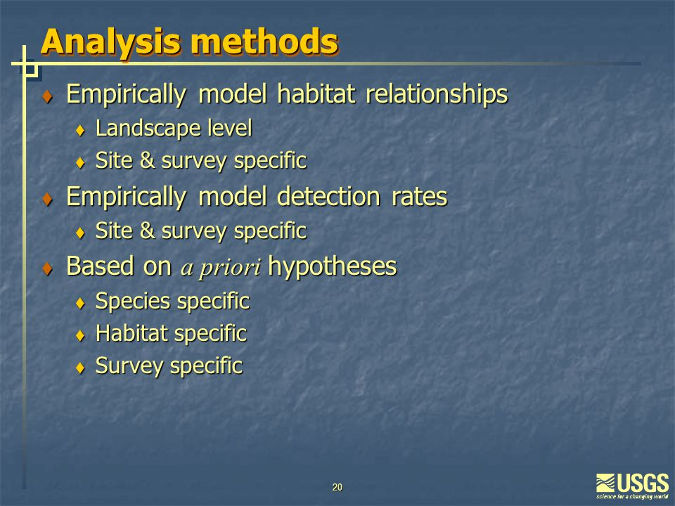 20 Analysis methods  Empirically model habitat relationships  Landscape level  Site & survey specific  Empirically model detection rates  Site & survey specific  Based on a priori hypotheses  Species specific  Habitat specific  Survey specific