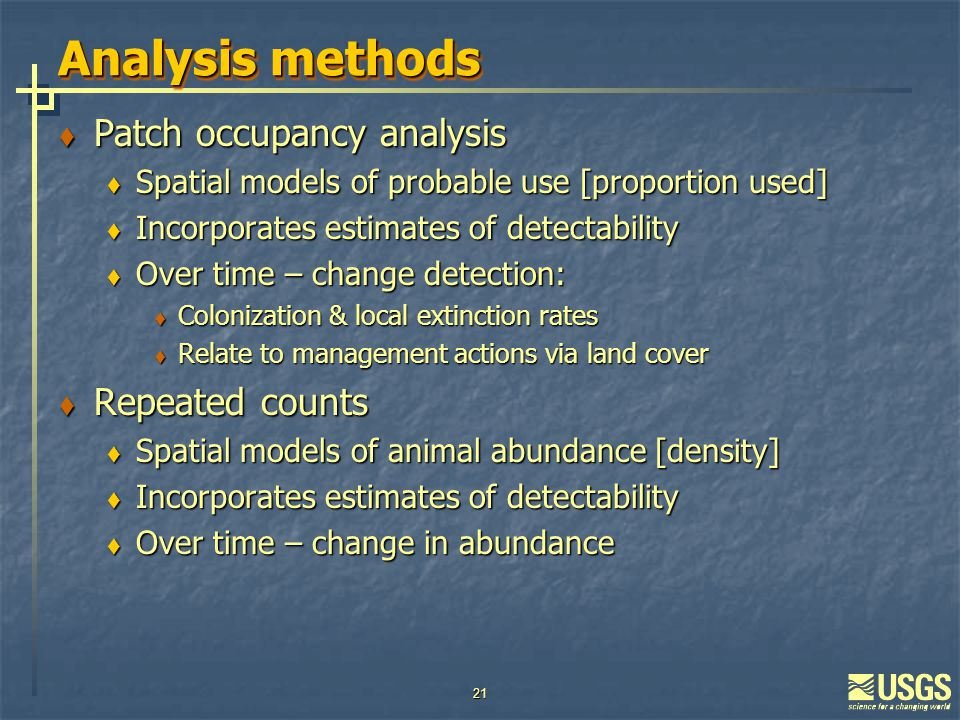 21 Analysis methods  Patch occupancy analysis  Spatial models of probable use [proportion used]  Incorporates estimates of detectability  Over time – change detection:  Colonization & local extinction rates  Relate to management actions via land cover  Repeated counts  Spatial models of animal abundance [density]  Incorporates estimates of detectability  Over time – change in abundance