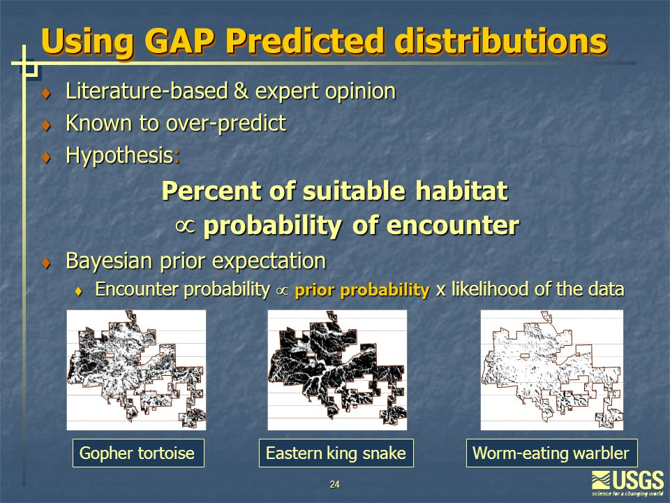 24 Using GAP Predicted distributions  Literature-based & expert opinion  Known to over-predict  Hypothesis: Percent of suitable habitat  probability of encounter  Bayesian prior expectation  Encounter probability  prior probability x likelihood of the data Gopher tortoiseEastern king snakeWorm-eating warbler