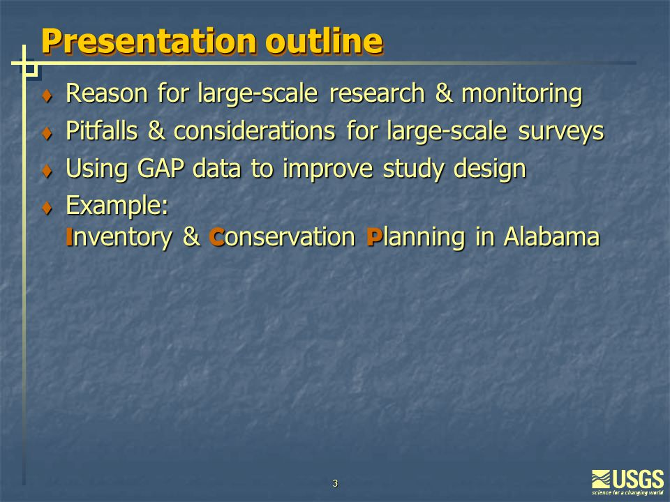 3 Presentation outline  Reason for large-scale research & monitoring  Pitfalls & considerations for large-scale surveys  Using GAP data to improve study design  Example: I nventory & C onservation P lanning in Alabama