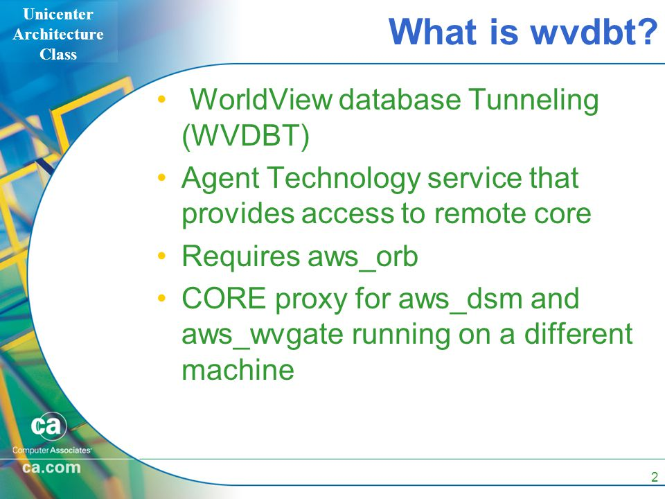 Unicenter Architecture Class 2 What is wvdbt? WorldView database Tunneling (WVDBT) Agent Technology service that provides access to remote core Requir