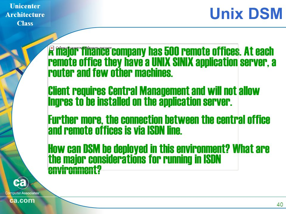 Unicenter Architecture Class 40 A major finance company has 500 remote offices.