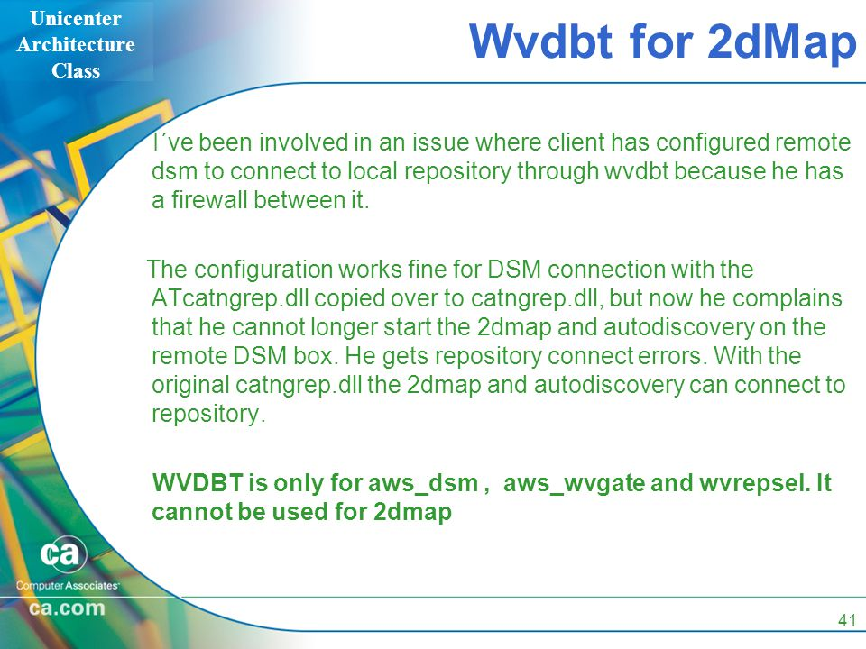 Unicenter Architecture Class 41 Wvdbt for 2dMap I´ve been involved in an issue where client has configured remote dsm to connect to local repository through wvdbt because he has a firewall between it.