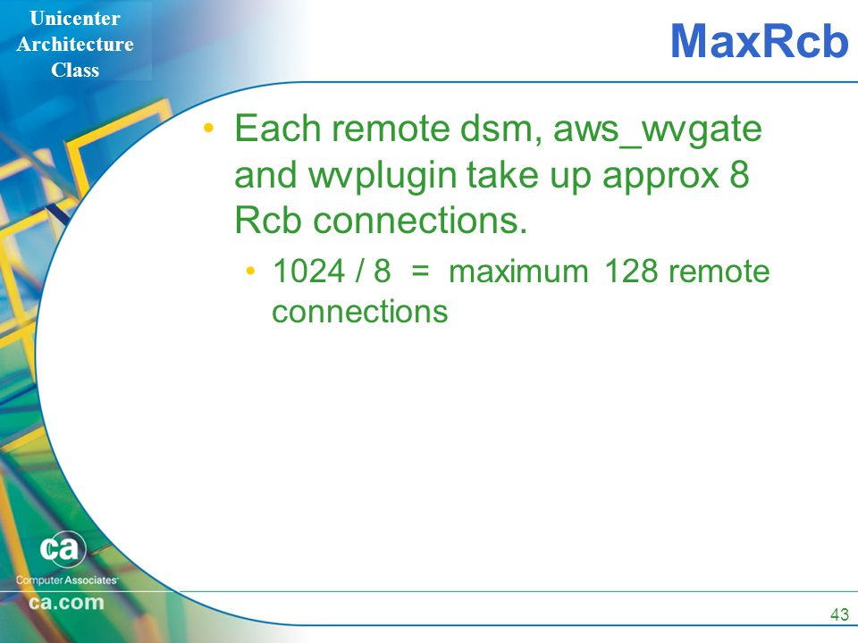 Unicenter Architecture Class 43 MaxRcb Each remote dsm, aws_wvgate and wvplugin take up approx 8 Rcb connections. 1024 / 8 = maximum 128 remote connec