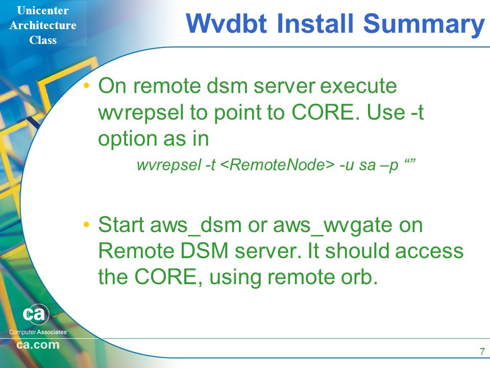 Unicenter Architecture Class 7 Wvdbt Install Summary On remote dsm server execute wvrepsel to point to CORE. Use -t option as in wvrepsel -t -u sa –p