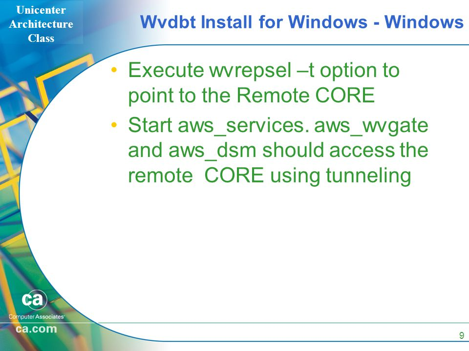 Unicenter Architecture Class 9 Wvdbt Install for Windows - Windows Execute wvrepsel –t option to point to the Remote CORE Start aws_services. aws_wvga