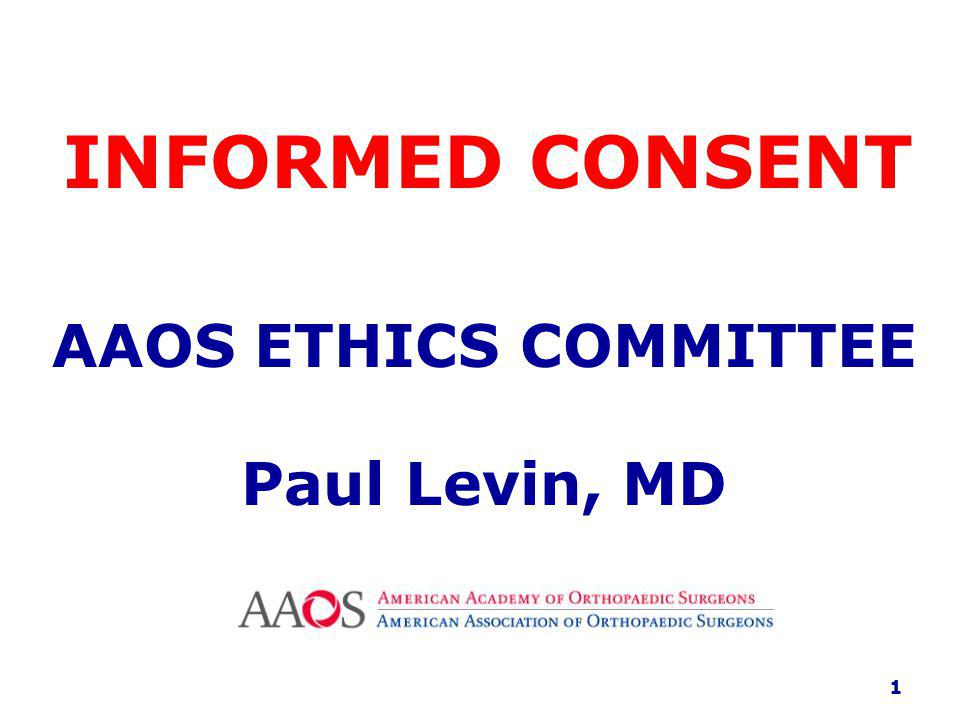 INFORMED CONSENT AAOS ETHICS COMMITTEE Paul Levin, MD 1