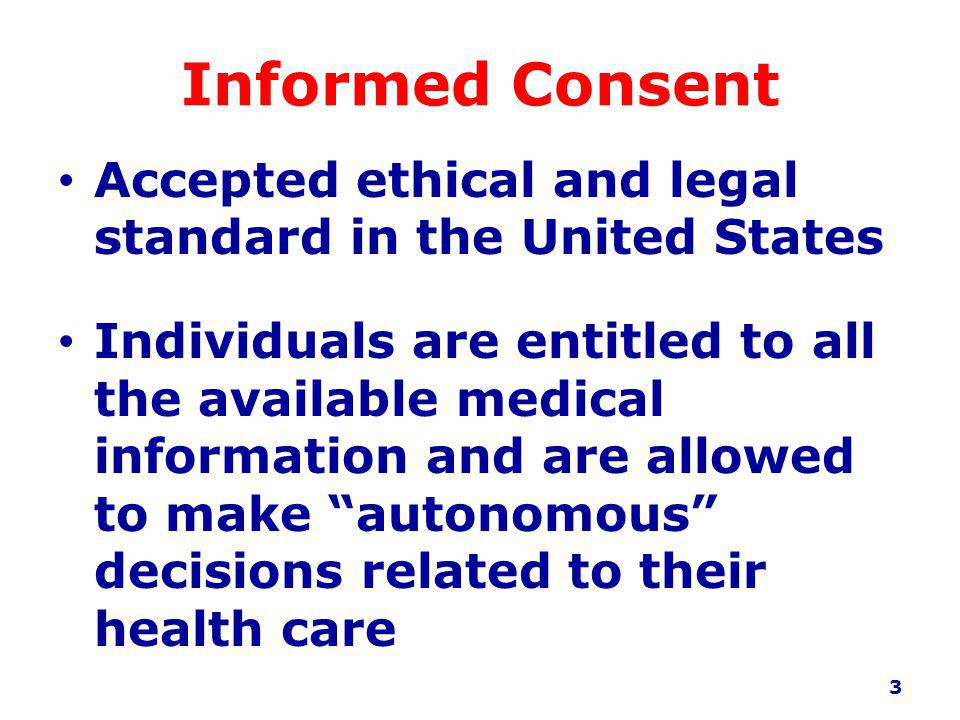 Informed Consent Accepted ethical and legal standard in the United States Individuals are entitled to all the available medical information and are allowed to make autonomous decisions related to their health care 3